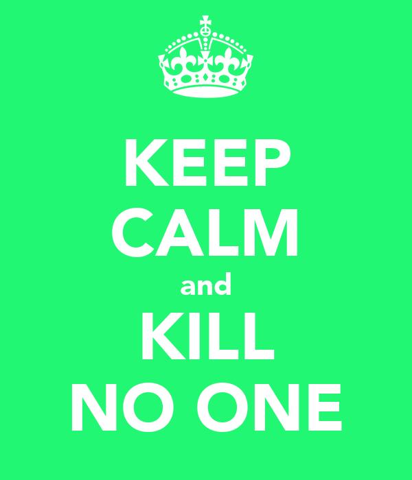 KEEP CALM and KILL NO ONE