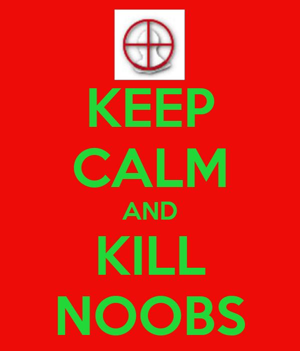 KEEP CALM AND KILL NOOBS