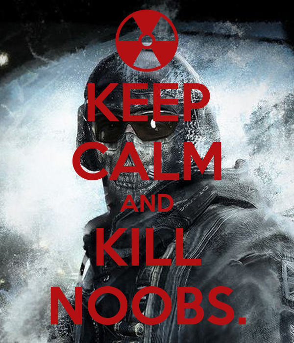 KEEP CALM AND KILL NOOBS.