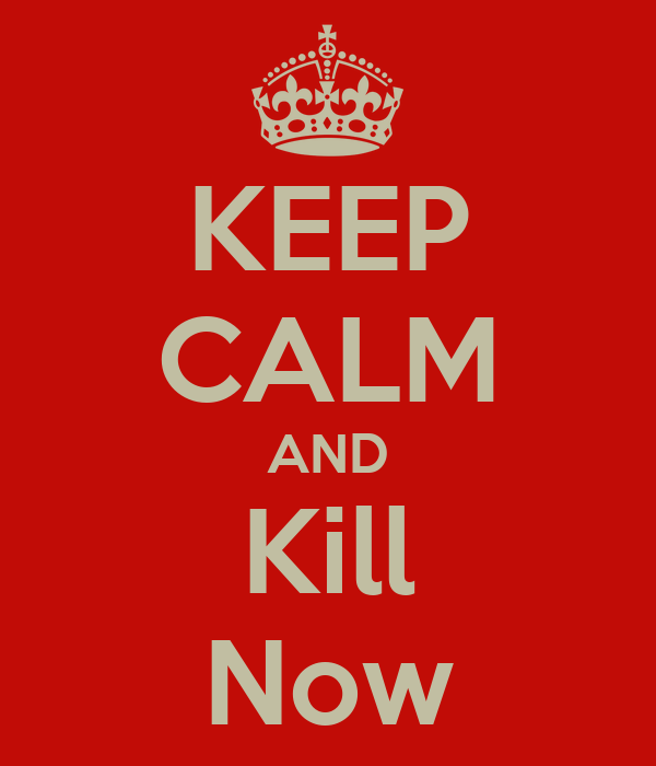 KEEP CALM AND Kill Now