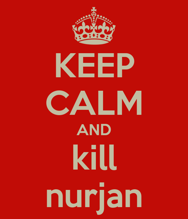 KEEP CALM AND kill nurjan