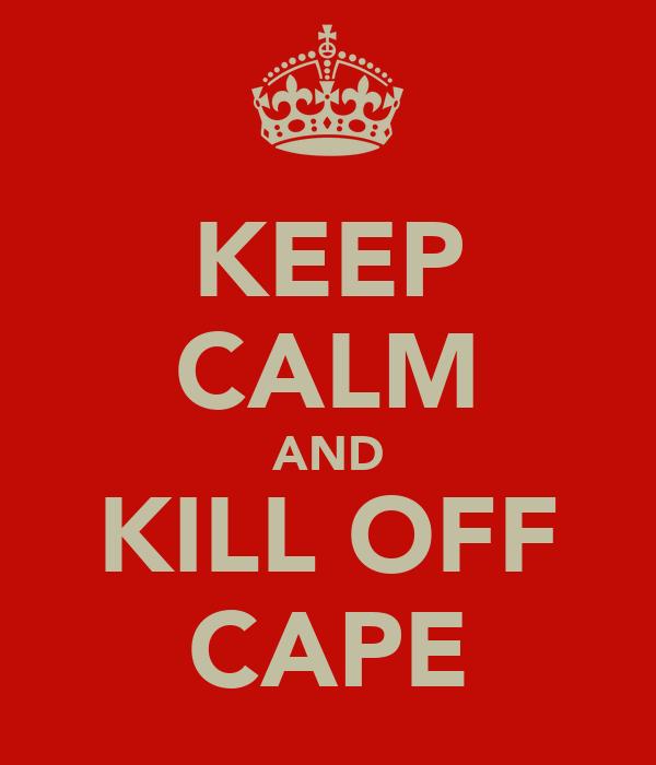 KEEP CALM AND KILL OFF CAPE