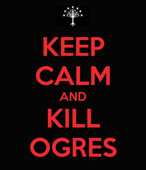 KEEP CALM AND KILL OGRES
