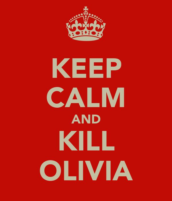 KEEP CALM AND KILL OLIVIA