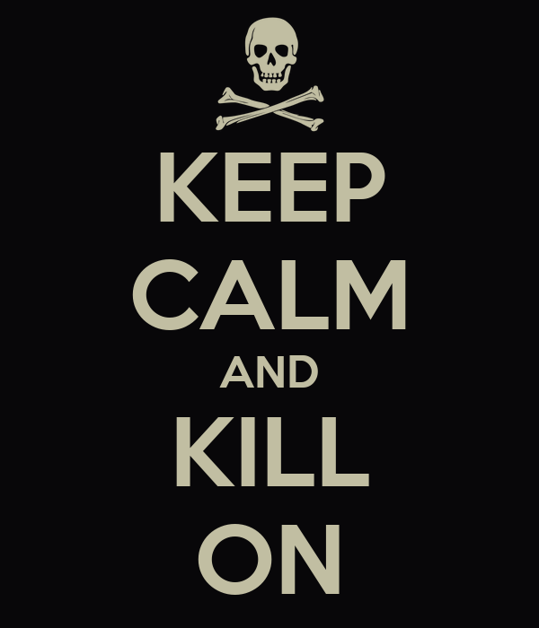 KEEP CALM AND KILL ON