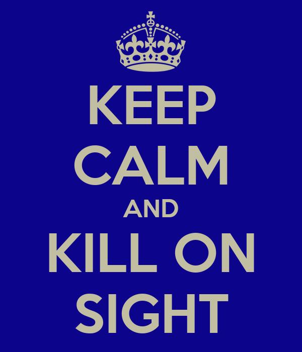 KEEP CALM AND KILL ON SIGHT