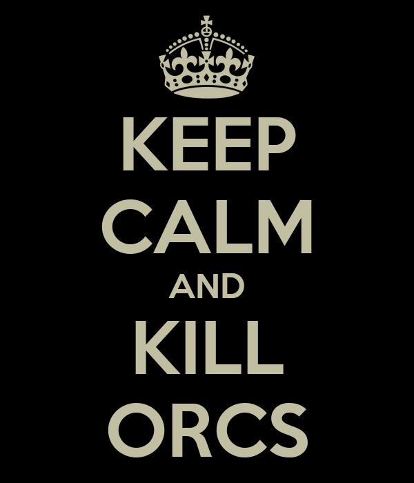 KEEP CALM AND KILL ORCS
