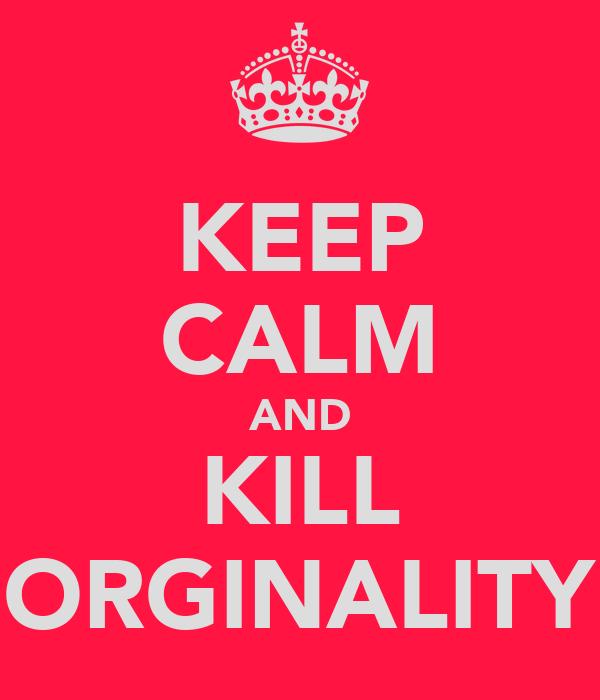 KEEP CALM AND KILL ORGINALITY