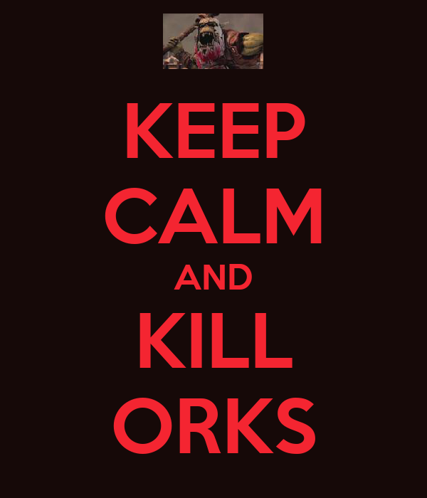KEEP CALM AND KILL ORKS