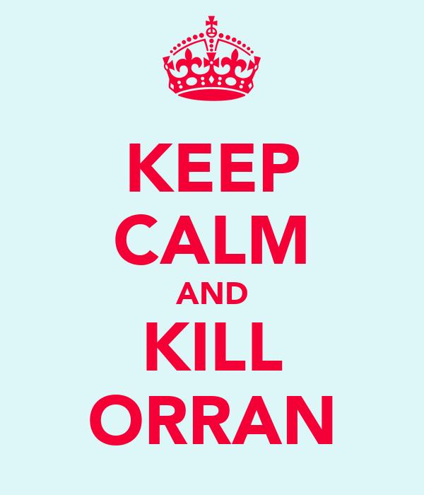 KEEP CALM AND KILL ORRAN