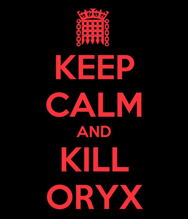 KEEP CALM AND KILL ORYX