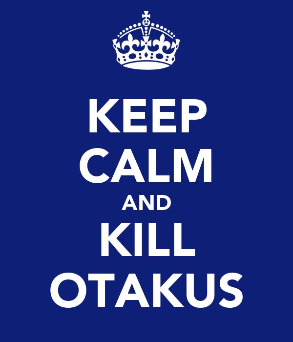 KEEP CALM AND KILL OTAKUS
