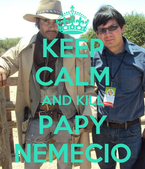 KEEP CALM AND KILL PAPY NEMECIO