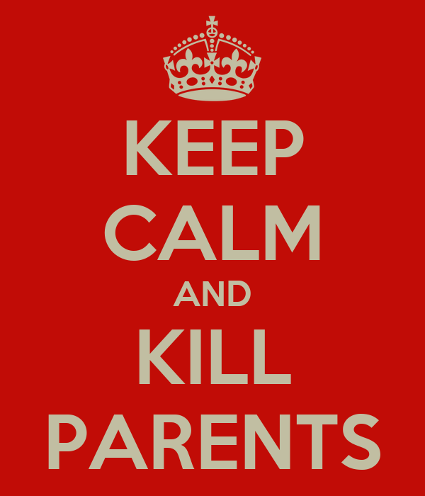 KEEP CALM AND KILL PARENTS