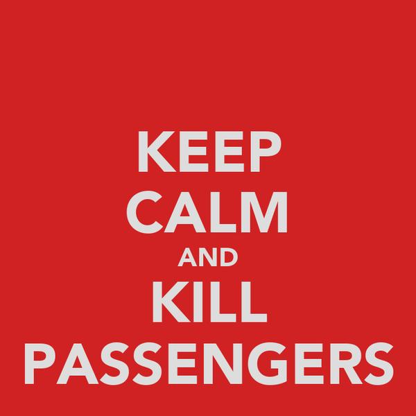 KEEP CALM AND KILL PASSENGERS