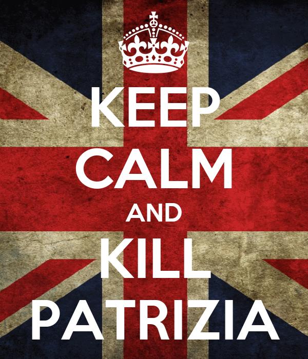KEEP CALM AND KILL PATRIZIA