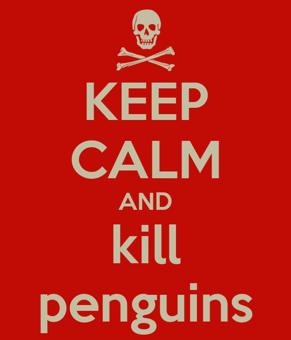 KEEP CALM AND kill penguins