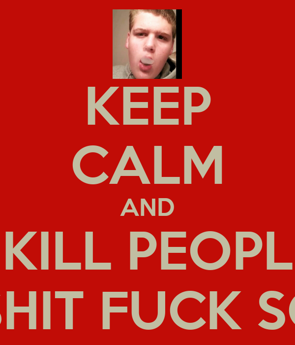 KEEP CALM AND KILL PEOPL BURN SHIT FUCK SCHOOL