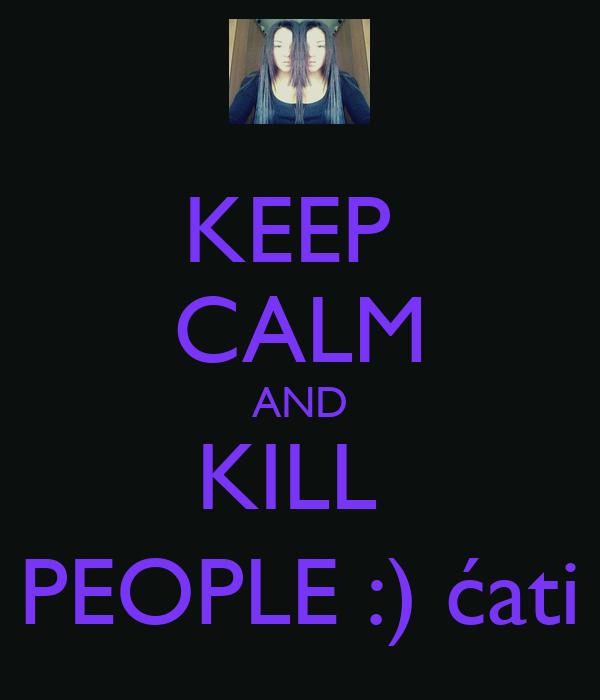 KEEP  CALM AND KILL  PEOPLE :) ćati