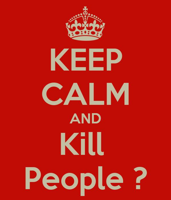 KEEP CALM AND Kill  People ?