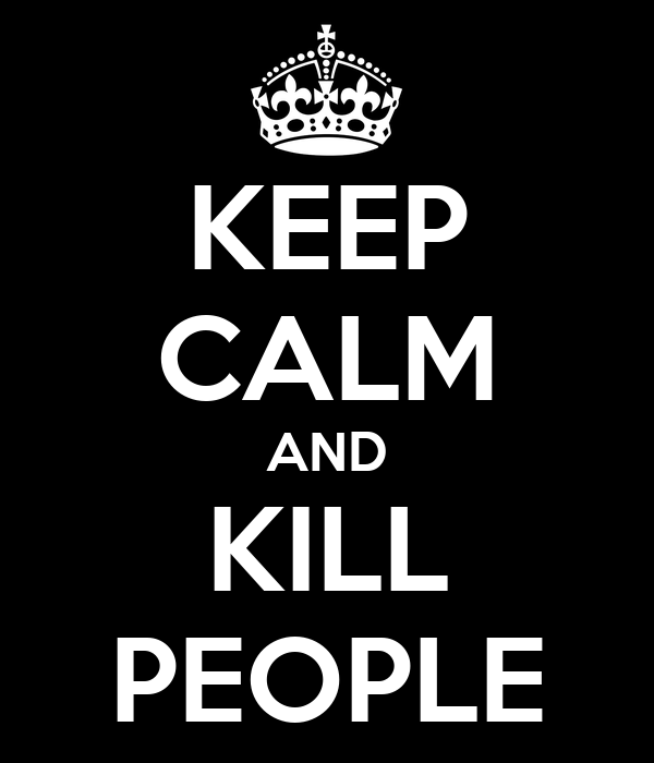 KEEP CALM AND KILL PEOPLE