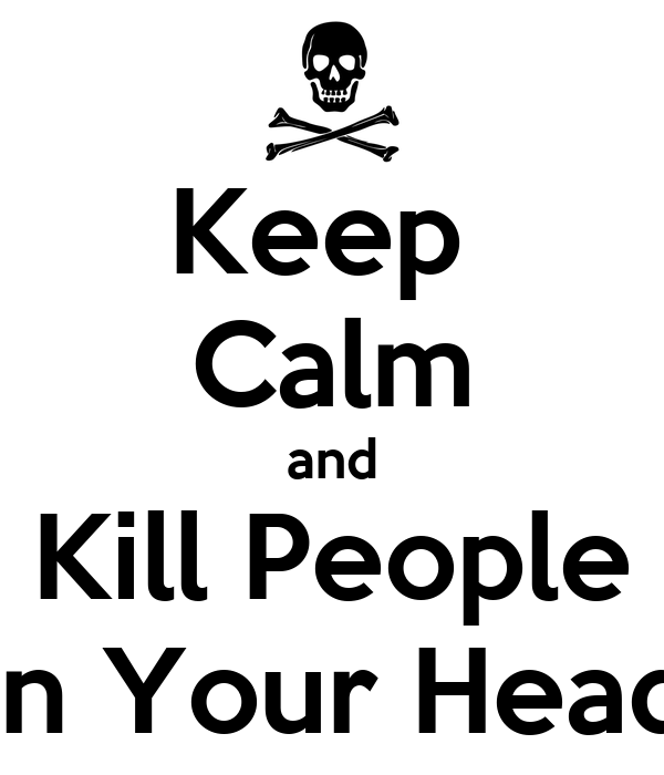 Keep  Calm and Kill People In Your Head