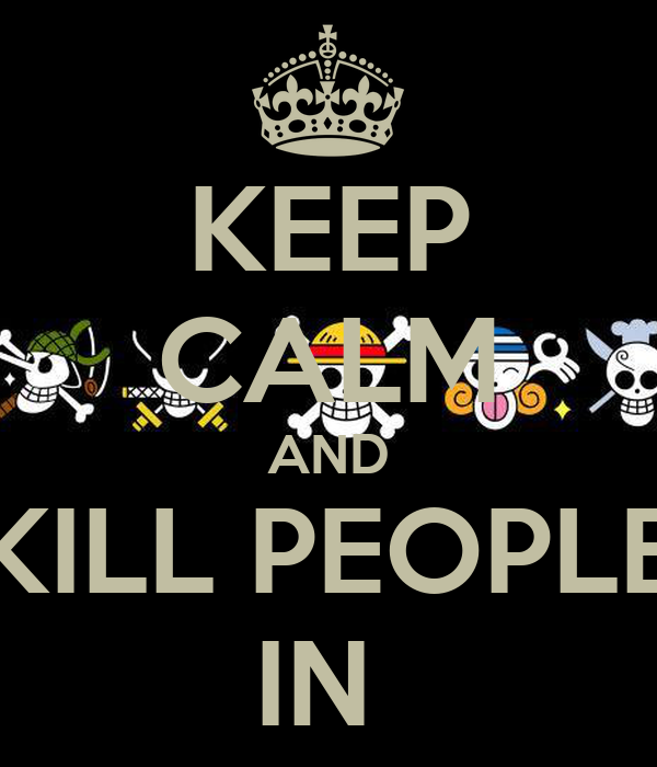 KEEP CALM AND KILL PEOPLE IN
