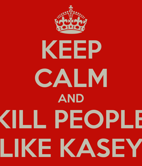 KEEP CALM AND KILL PEOPLE LIKE KASEY