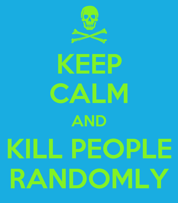 KEEP CALM AND KILL PEOPLE RANDOMLY