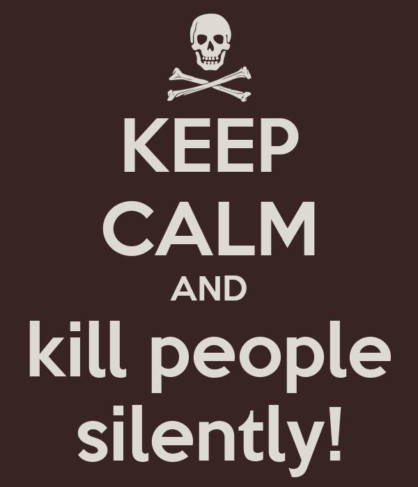KEEP CALM AND kill people silently!