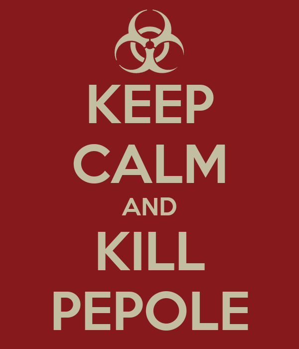 KEEP CALM AND KILL PEPOLE