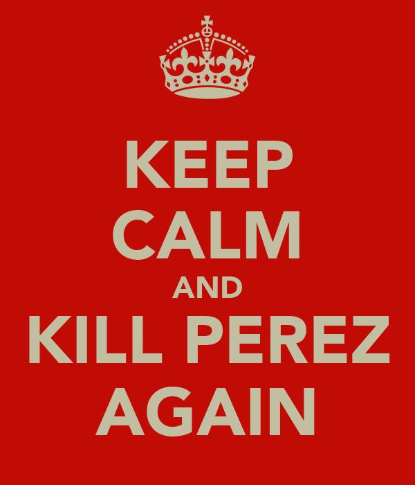 KEEP CALM AND KILL PEREZ AGAIN