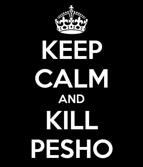 KEEP CALM AND KILL PESHO