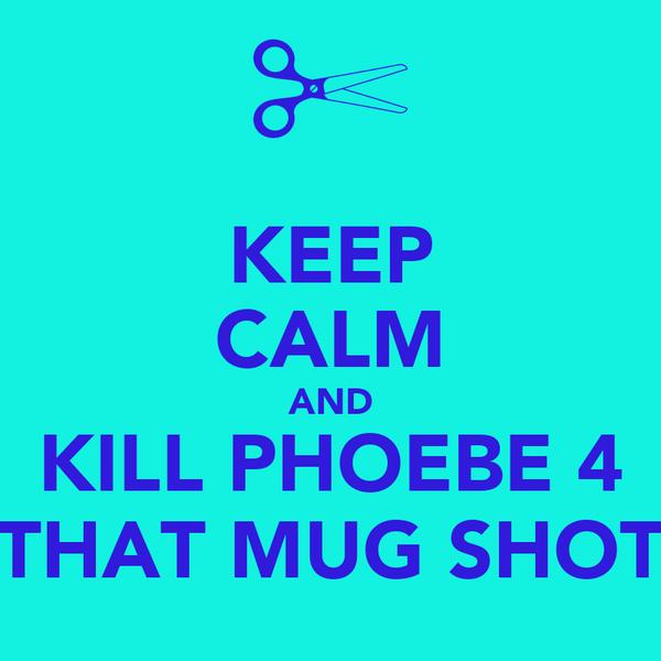 KEEP CALM AND KILL PHOEBE 4 THAT MUG SHOT