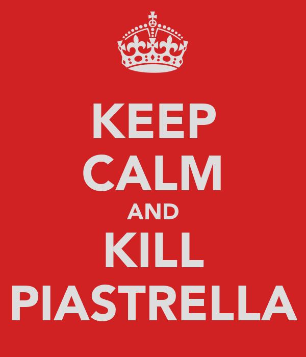 KEEP CALM AND KILL PIASTRELLA