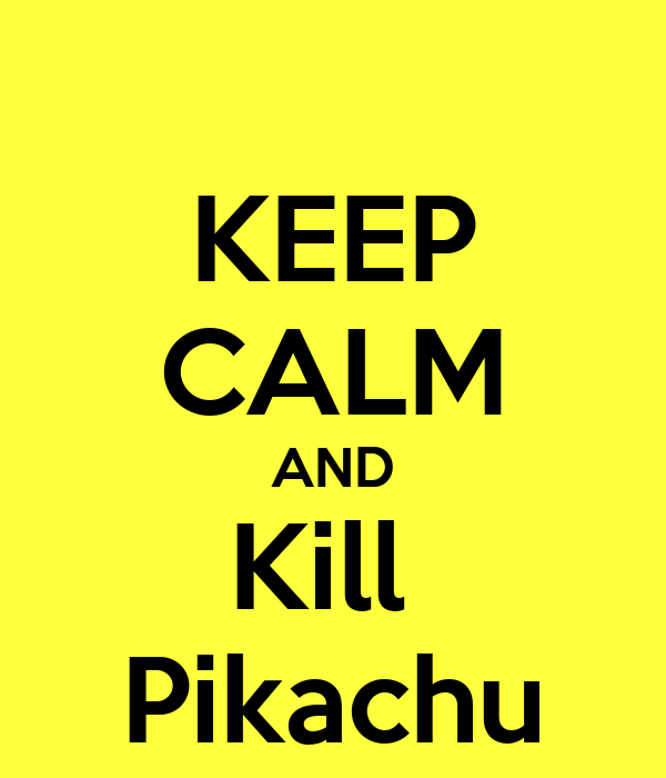 KEEP CALM AND Kill  Pikachu