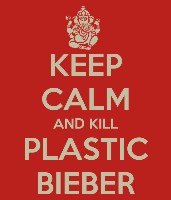 KEEP CALM AND KILL PLASTIC BIEBER