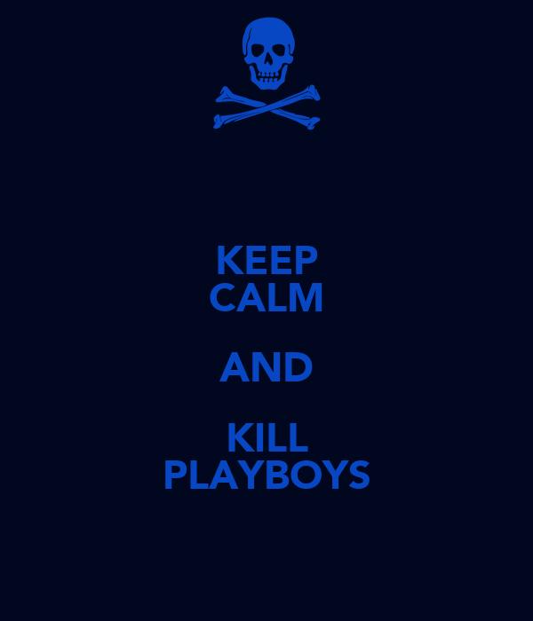 KEEP CALM AND KILL PLAYBOYS