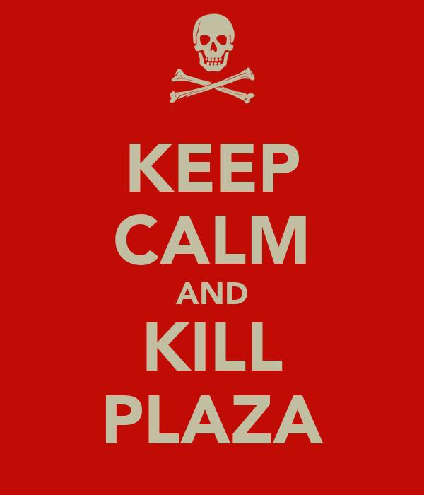 KEEP CALM AND KILL PLAZA