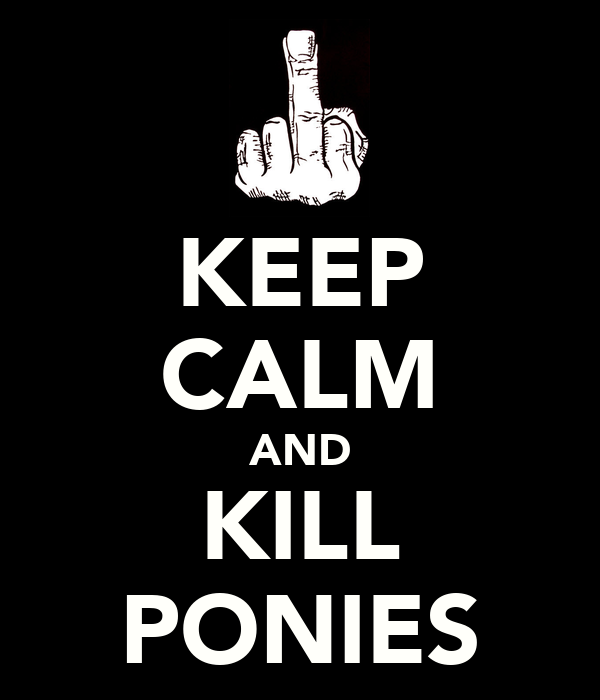 KEEP CALM AND KILL PONIES