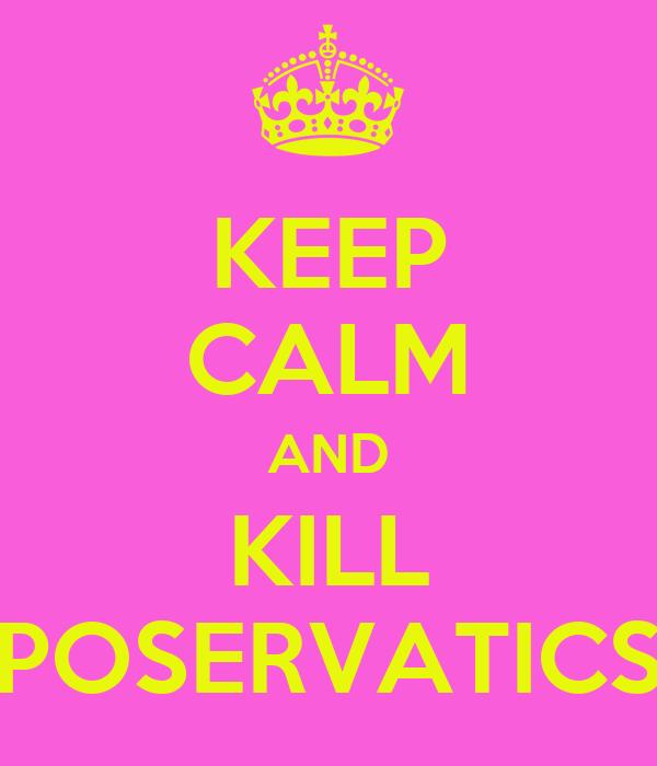 KEEP CALM AND KILL POSERVATICS