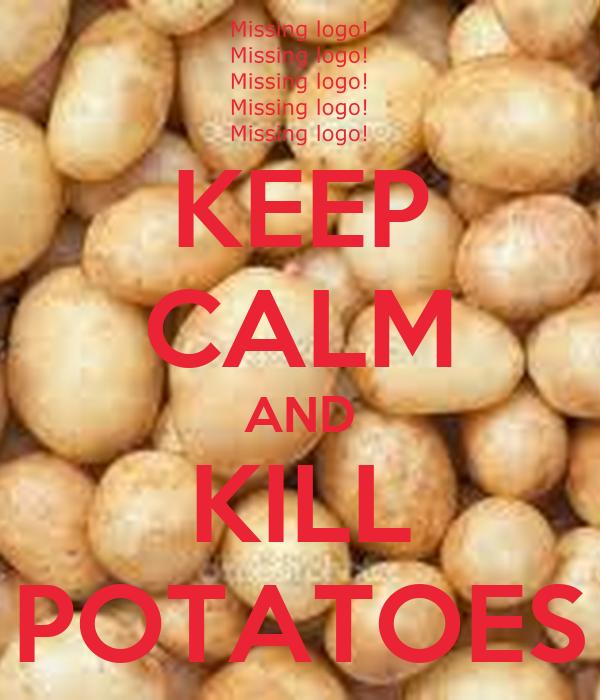 KEEP CALM AND KILL POTATOES