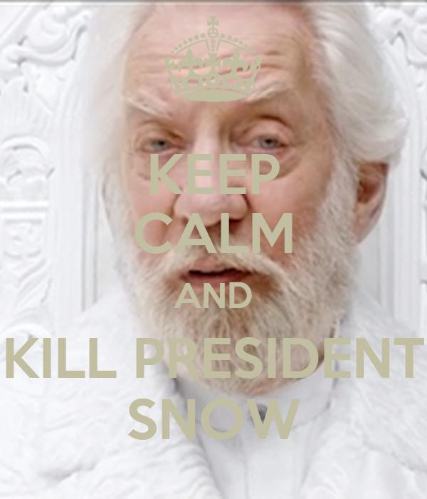 KEEP CALM AND KILL PRESIDENT SNOW
