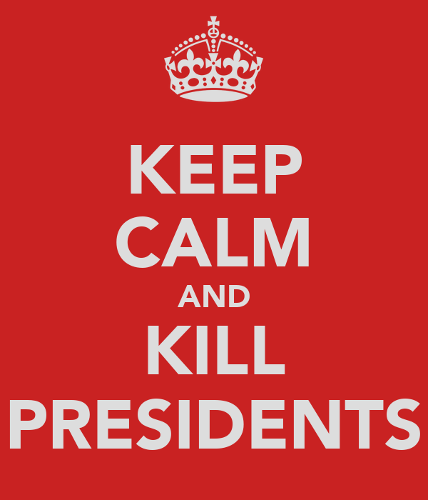 KEEP CALM AND KILL PRESIDENTS