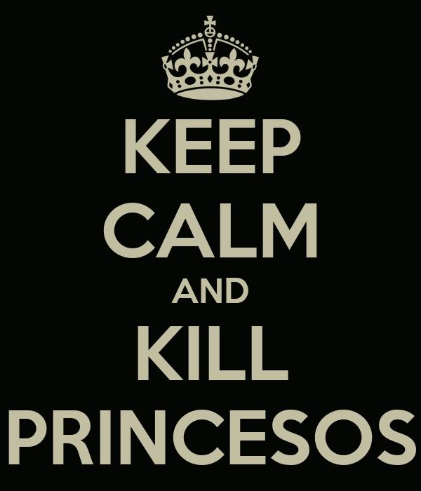 KEEP CALM AND KILL PRINCESOS