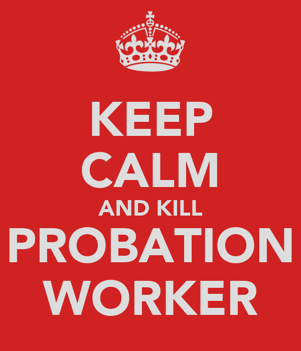 KEEP CALM AND KILL PROBATION WORKER