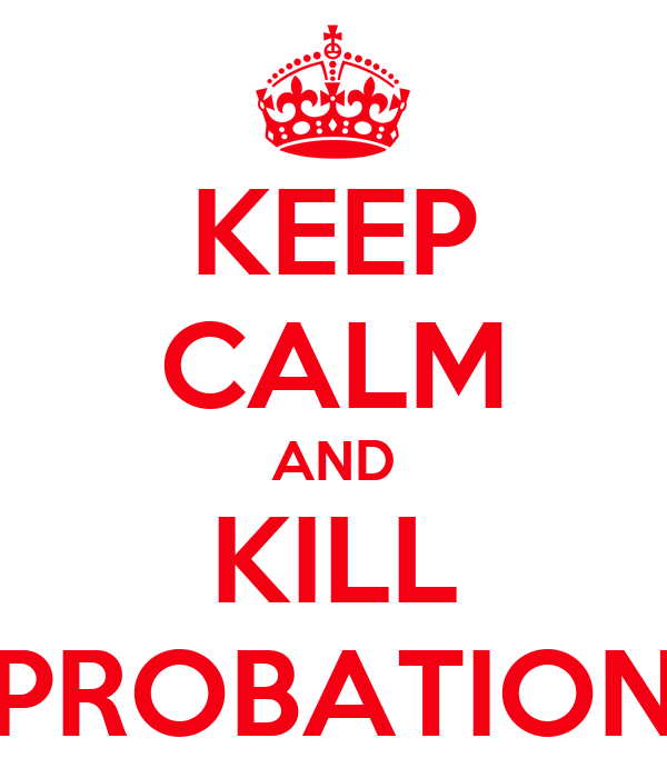 KEEP CALM AND KILL PROBATION