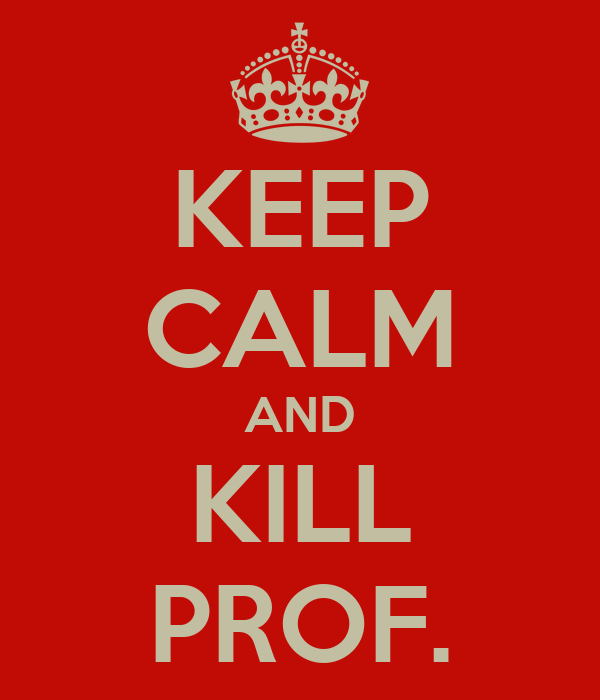 KEEP CALM AND KILL PROF.