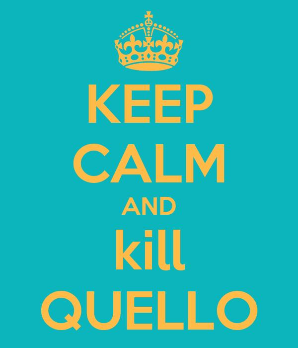 KEEP CALM AND kill QUELLO