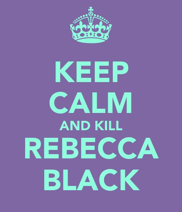 KEEP CALM AND KILL REBECCA BLACK